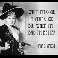 "Mae West: ""When I'm good I'm very good. But when I'm bad I'm better."""